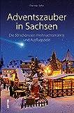 Adventszauber in Sachsen. Die 50 schönsten Weihnachtsmärkte und Ausflugsziele. Ausflugstipps und Wissenswertes für die Region um Leipzig, Dresden, ... und Ausflugsziele (Sutton Freizeit)